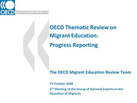 OECD Thematic Review on Migrant Education: Progress Reporting The OECD Migrant Education Review Team 13 October 2008 2 nd Meeting of the Group of National.