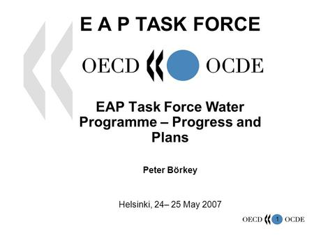 1 E A P TASK FORCE EAP Task Force Water Programme – Progress and Plans Peter Börkey Helsinki, 24– 25 May 2007.