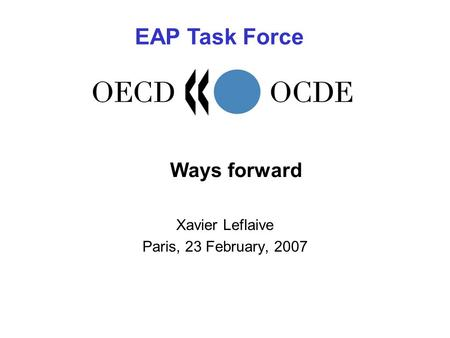 Ways forward Xavier Leflaive Paris, 23 February, 2007 EAP Task Force.
