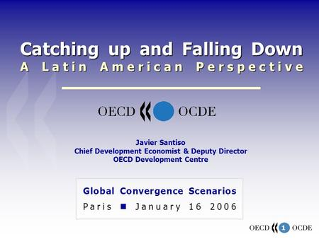 1 Catching up and Falling Down A Latin American Perspective Global Convergence Scenarios Paris January 16 2006 Javier Santiso Chief Development Economist.