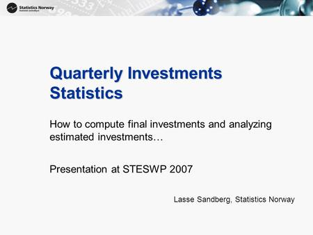 1 Quarterly Investments Statistics How to compute final investments and analyzing estimated investments… Presentation at STESWP 2007 Lasse Sandberg, Statistics.