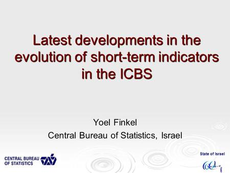 State of Israel 1 Latest developments in the evolution of short-term indicators in the ICBS Yoel Finkel Central Bureau of Statistics, Israel.