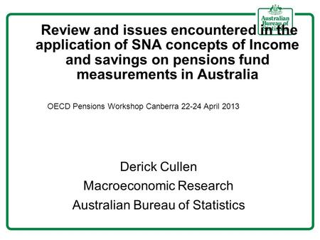 Review and issues encountered in the application of SNA concepts of Income and savings on pensions fund measurements in Australia Derick Cullen Macroeconomic.