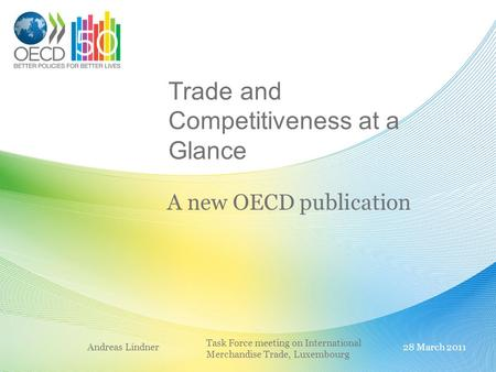 Trade and Competitiveness at a Glance A new OECD publication Andreas Lindner28 March 2011 Task Force meeting on International Merchandise Trade, Luxembourg.