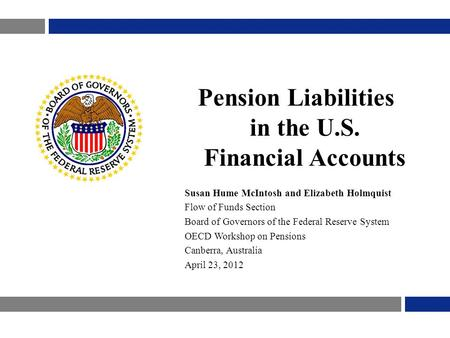 Pension Liabilities in the U.S. Financial Accounts Susan Hume McIntosh and Elizabeth Holmquist Flow of Funds Section Board of Governors of the Federal.