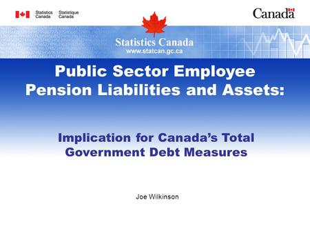 Joe Wilkinson Public Sector Employee Pension Liabilities and Assets: Implication for Canadas Total Government Debt Measures.