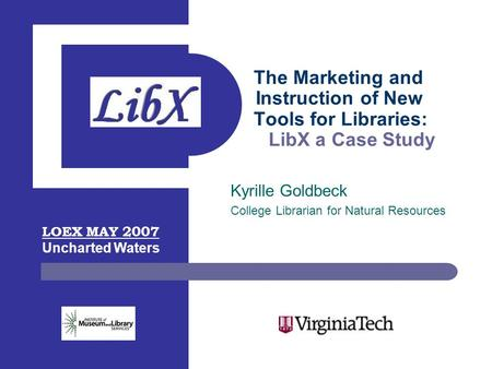The Marketing and Instruction of New Tools for Libraries: LibX a Case Study Kyrille Goldbeck College Librarian for Natural Resources LOEX MAY 2007 Uncharted.