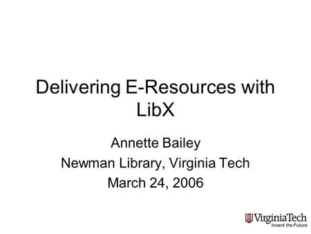 Delivering E-Resources with LibX Annette Bailey Newman Library, Virginia Tech March 24, 2006.