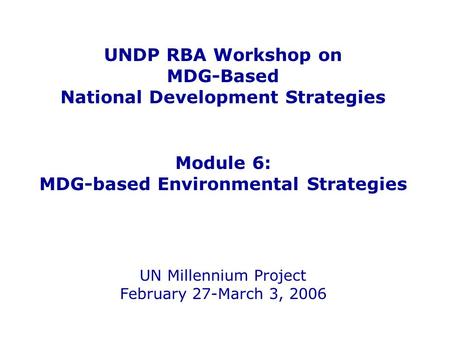 UNDP RBA Workshop on MDG-Based National Development Strategies Module 6: MDG-based Environmental Strategies UN Millennium Project February 27-March 3,