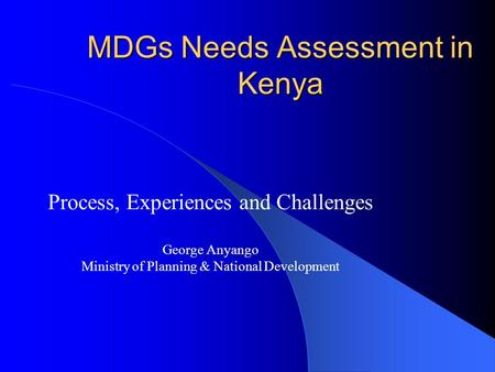 MDGs Needs Assessment in Kenya Process, Experiences and Challenges George Anyango Ministry of Planning & National Development.