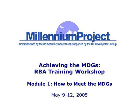 Achieving the MDGs: RBA Training Workshop Module 1: How to Meet the MDGs May 9-12, 2005.