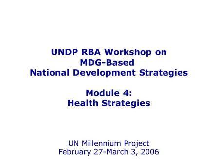 UNDP RBA Workshop on MDG-Based National Development Strategies Module 4: Health Strategies UN Millennium Project February 27-March 3, 2006.