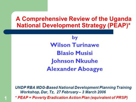 1 A Comprehensive Review of the Uganda National Development Strategy (PEAP)* by Wilson Turinawe Blasio Musisi Johnson Nkuuhe Alexander Aboagye UNDP RBA.