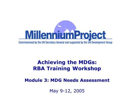 Achieving the MDGs: RBA Training Workshop Module 3: MDG Needs Assessment May 9-12, 2005.