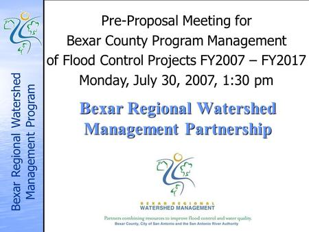Bexar Regional Watershed Management Program Bexar Regional Watershed Management Partnership Pre-Proposal Meeting for Bexar County Program Management of.