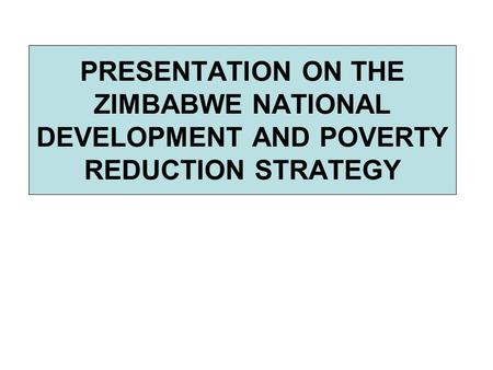 PRESENTATION ON THE ZIMBABWE NATIONAL DEVELOPMENT AND POVERTY REDUCTION STRATEGY.