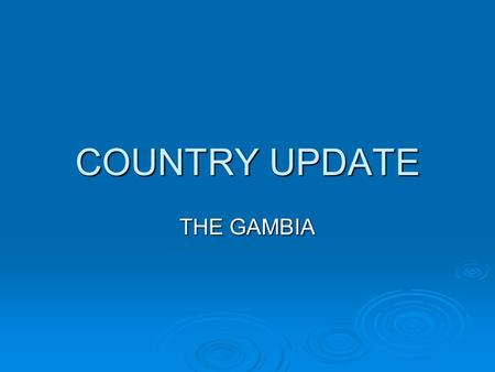 COUNTRY UPDATE THE GAMBIA. 1. Status of national planning process VISION 2020 exists as the long term development framework for the country to be operationalised.