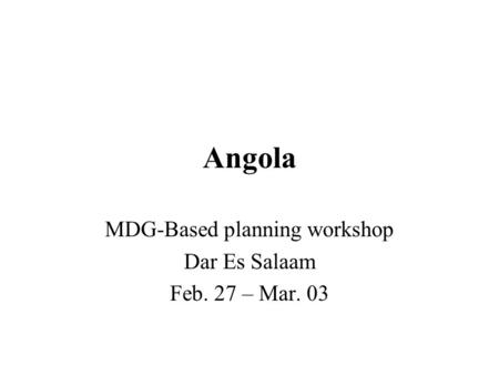 Angola MDG-Based planning workshop Dar Es Salaam Feb. 27 – Mar. 03.