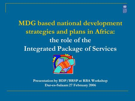 MDG based national development strategies and plans in Africa: the role of the Integrated Package of Services Presentation by BDP/BRSP at RBA Workshop.