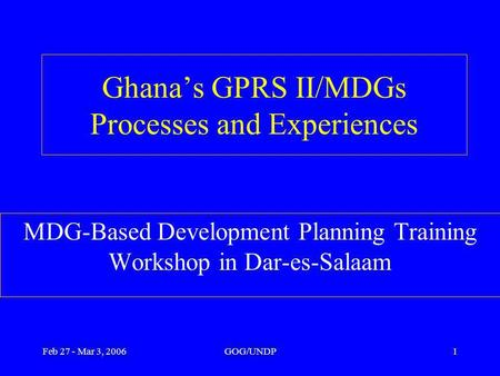 Feb 27 - Mar 3, 2006GOG/UNDP1 Ghanas GPRS II/MDGs Processes and Experiences MDG-Based Development Planning Training Workshop in Dar-es-Salaam.
