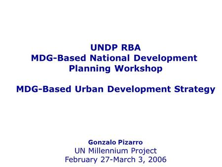 UNDP RBA MDG-Based National Development Planning Workshop MDG-Based Urban Development Strategy Gonzalo Pizarro UN Millennium Project February 27-March.