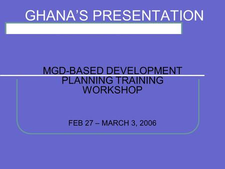 GHANAS PRESENTATION MGD-BASED DEVELOPMENT PLANNING TRAINING WORKSHOP FEB 27 – MARCH 3, 2006.