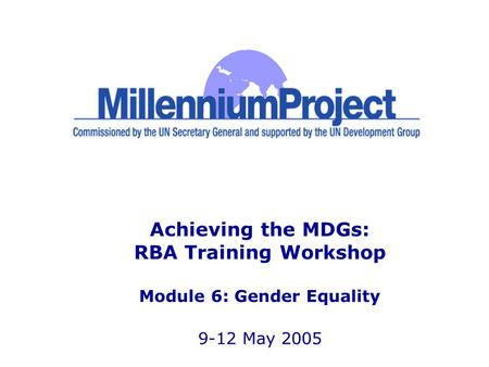 Achieving the MDGs: RBA Training Workshop Module 6: Gender Equality 9-12 May 2005.
