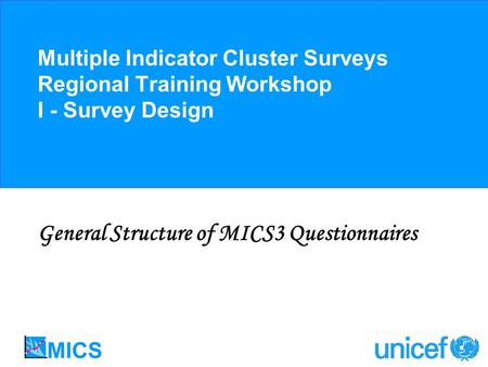 Multiple Indicator Cluster Surveys Regional Training Workshop I - Survey Design General Structure of MICS3 Questionnaires.