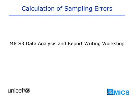 Calculation of Sampling Errors MICS3 Data Analysis and Report Writing Workshop.