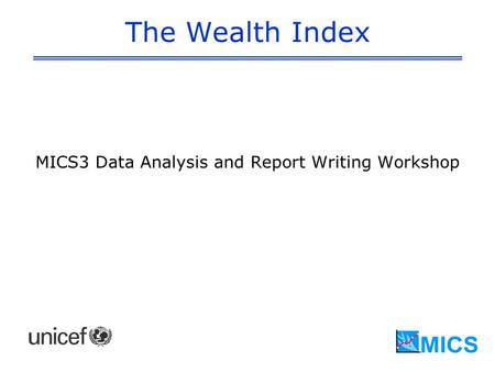 The Wealth Index MICS3 Data Analysis and Report Writing Workshop.