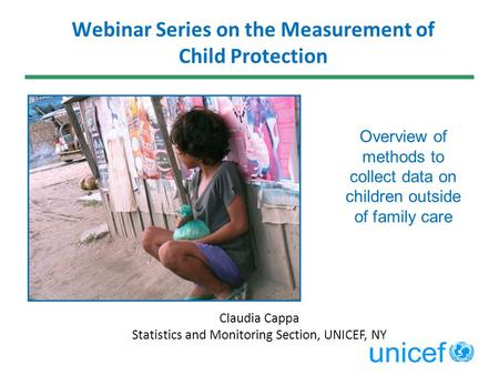 Claudia Cappa Statistics and Monitoring Section, UNICEF, NY Webinar Series on the Measurement of Child Protection Overview of methods to collect data on.