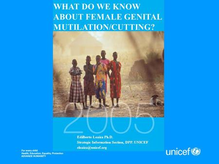 WHAT DO WE KNOW ABOUT FEMALE GENITAL MUTILATION/CUTTING? Edilberto Loaiza Ph.D. Strategic Information Section, DPP. UNICEF