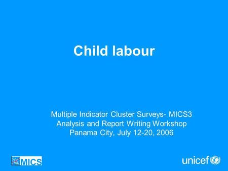 Child labour Multiple Indicator Cluster Surveys- MICS3 Analysis and Report Writing Workshop Panama City, July 12-20, 2006.