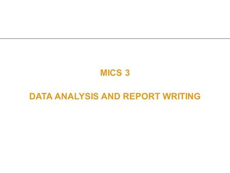 MICS 3 DATA ANALYSIS AND REPORT WRITING. Purpose Provide an overview of the MICS3 process in analyzing data Provide an overview of the preparation of.