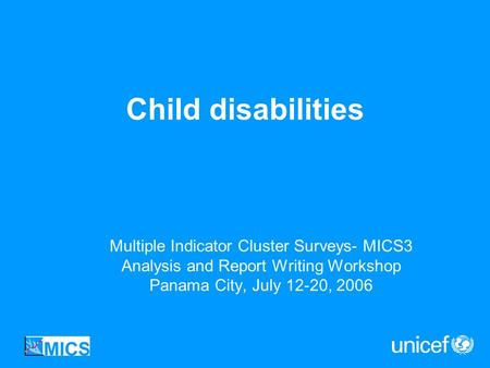 Child disabilities Multiple Indicator Cluster Surveys- MICS3 Analysis and Report Writing Workshop Panama City, July 12-20, 2006.