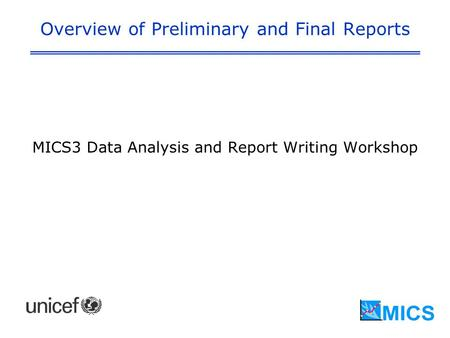 Overview of Preliminary and Final Reports MICS3 Data Analysis and Report Writing Workshop.