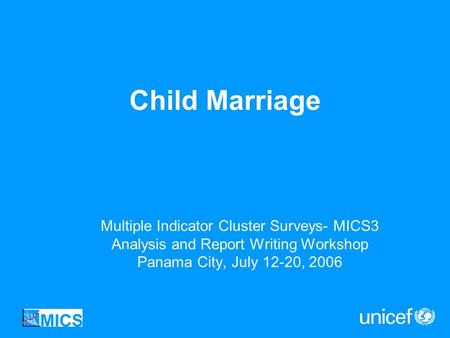 Child Marriage Multiple Indicator Cluster Surveys- MICS3 Analysis and Report Writing Workshop Panama City, July 12-20, 2006.