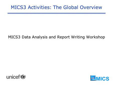 MICS3 Activities: The Global Overview MICS3 Data Analysis and Report Writing Workshop.