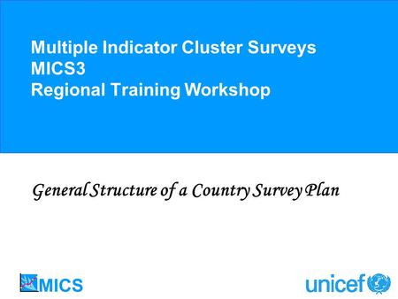 Multiple Indicator Cluster Surveys MICS3 Regional Training Workshop General Structure of a Country Survey Plan.