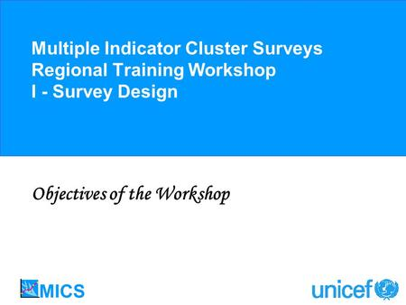 Multiple Indicator Cluster Surveys Regional Training Workshop I - Survey Design Objectives of the Workshop.