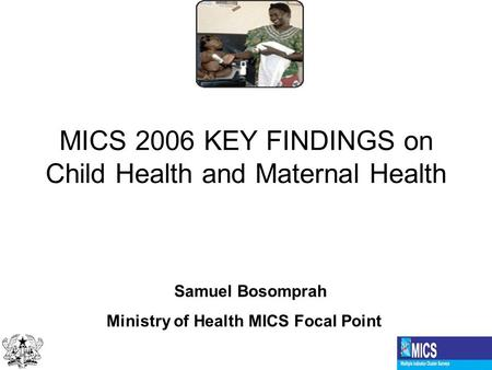 MICS 2006 KEY FINDINGS on Child Health and Maternal Health Samuel Bosomprah Ministry of Health MICS Focal Point.