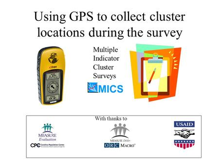 Using GPS to collect cluster locations during the survey Multiple Indicator Cluster Surveys With thanks to.