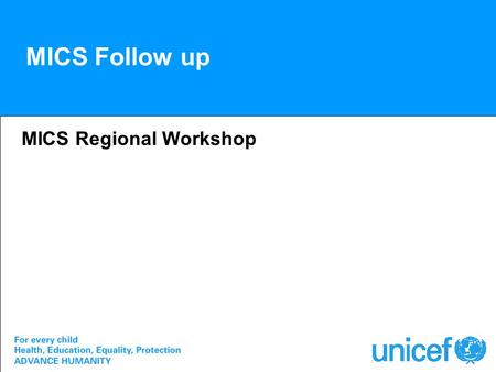 MICS Follow up MICS Regional Workshop. For Review Review in country and revise as needed –Selection of indicators –Questionnaires –Survey plans –Timetable.