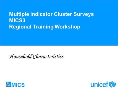 Multiple Indicator Cluster Surveys MICS3 Regional Training Workshop Household Characteristics.