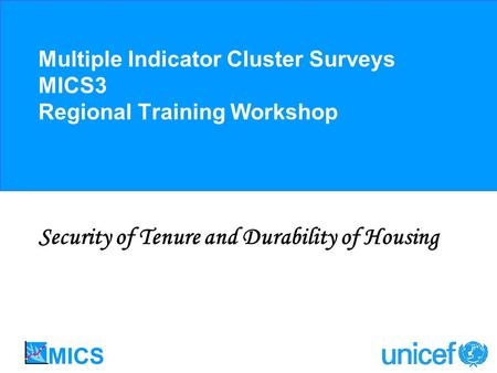 Multiple Indicator Cluster Surveys MICS3 Regional Training Workshop Security of Tenure and Durability of Housing.