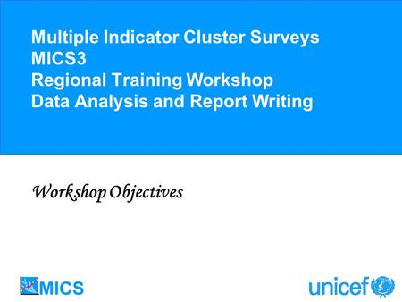 Multiple Indicator Cluster Surveys MICS3 Regional Training Workshop Data Analysis and Report Writing Workshop Objectives.