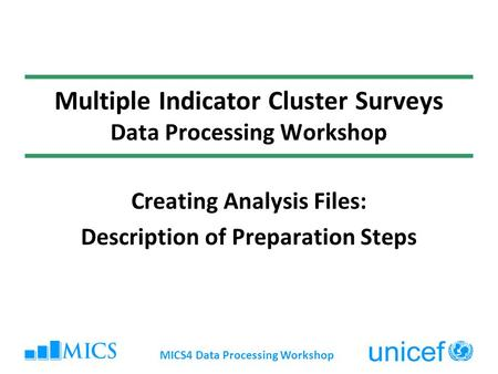 MICS4 Data Processing Workshop Multiple Indicator Cluster Surveys Data Processing Workshop Creating Analysis Files: Description of Preparation Steps.