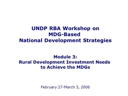 UNDP RBA Workshop on MDG-Based National Development Strategies Module 3: Rural Development Investment Needs to Achieve the MDGs February 27-March 3, 2006.