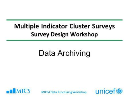 Multiple Indicator Cluster Surveys Survey Design Workshop Data Archiving MICS4 Data Processing Workshop.