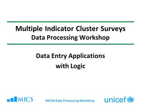 MICS4 Data Processing Workshop Multiple Indicator Cluster Surveys Data Processing Workshop Data Entry Applications with Logic.